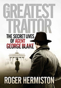 The Greatest Traitor: The Secret Lives of Agent George Blake