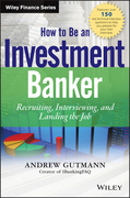 How to Be an Investment Banker: Recruiting, Interviewing, and Landing the Job