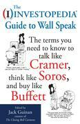 The Investopedia Guide to Wall Speak : The Terms You Need to Know to Talk Like Cramer, Think Like Soros, and Buy Like Buffett: The Terms You Need to K