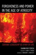 Forgiveness and Power in the Age of Atrocity: Servant Leadership as a Way of Life