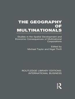 The Geography of Multinationals (RLE International Business): Studies in the Spatial Development and Economic Consequences of Multinational Corporatio