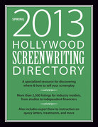 Hollywood Screenwriting Directory Spring 2013: A Specialized Resource for Discovering Where &amp; How to Sell Your Screenplay