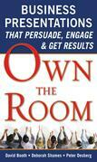 Own the Room : Business Presentations that Persuade, Engage, and Get Results: Business Presentations that Persuade, Engage, and Get Results