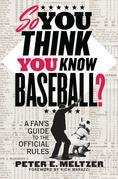 So You Think You Know Baseball?: A Fan's Guide to the Official Rules