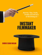 Instant Filmmaker: Secrets, Tips, Tools, Truths, and A-Hah's
