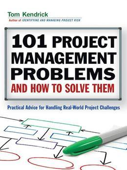 101 Project Management Problems and How to Solve Them: Practical Advice for Handling Real-World Project Challenges