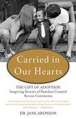 Carried in Our Hearts: The Gift of Adoption: Inspiring Stories of Families CreatedAcross Continents