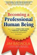 Becoming a Professional Human Being: How to enjoy stress-free work and personal happiness using the mind/body/work connection