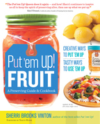 Put 'em Up! Fruit: A Preserving Guide and Cookbook: Creative Ways to Put 'em Up, Tasty Ways to Use 'em Up