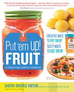 Put 'em Up! Fruit: A Preserving Guide and Cookbook: Creative Ways to Put 'em Up, Tasty Ways to Use 'em Up