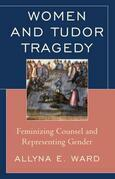 Women and Tudor Tragedy: Feminizing Counsel and Representing Gender