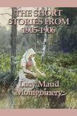 Lucy Maud Montgomery - The Short Stories of Lucy Maud Montgomery From 1905-1906