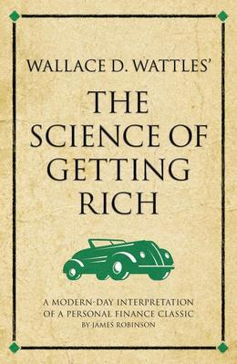 Wallace D. Wattles' The Science of Getting Rich: A modern-day interpretation of a personal finance classic
