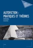 Autofiction : pratiques et théories