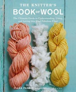 The Knitter's Book of Wool: The Ultimate Guide to Understanding, Using, and Loving this Most Fabulous Fiber