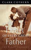 At the Heart of Every Great Father: The Heart of Jesus
