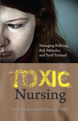 Toxic Nursing: Managing Bullying, Bad Attitudes, and Total Turmoil