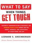 What to Say When Things Get Tough: Business Communication Strategies for Winning People Over When They're Angry, Worried and Supsicious of Everything