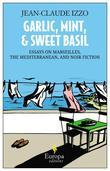Garlic, Mint, and Sweet Basil: Essays on Marseilles, The Mediterranean, and Noir Fiction