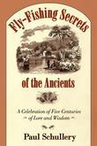Fly-Fishing Secrets of the Ancients: A Celebration of Five Centuries of Lore and Wisdom