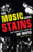 This Music Leaves Stains: The Complete Story of the Misfits
