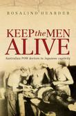 Keep the Men Alive: Australian POW Doctors in Japanese Captivity