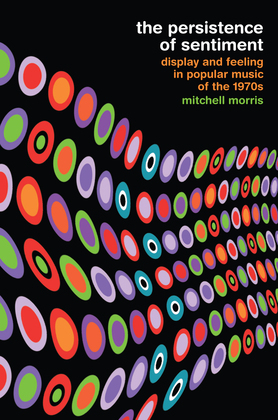 The Persistence of Sentiment: Display and Feeling in Popular Music of the 1970s