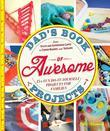 Dad's Book of Awesome Projects: From Stilts and Super-Hero Capes to Tinker Boxes and Seesaws, 25+ Fun Do-It-Yourself Projects for Families