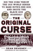 The Original Curse : Did the Cubs Throw the 1918 World Series to Babe Ruth's Red Sox and Incite the Black Sox Scandal?: Did the Cubs Throw the 1918 Wo