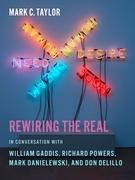 Rewiring the Real: In Conversation with William Gaddis, Richard Powers, Mark Danielewski, and Don DeLillo