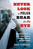 Zac Unger - Never Look a Polar Bear in the Eye: A Family Field Trip to the Arctic's Edge in Search of Adventure, Truth, and Mini-Marshmallows