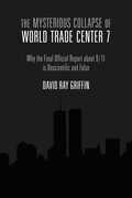 The Mysterious Collapse of World Trade Center 7: Why the Final Official Report about 9/11 is Unscientific and False