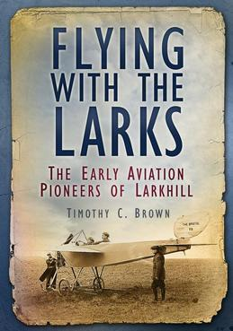Flying with the Larks: The Early Aviation Pioneers of Lark Hill