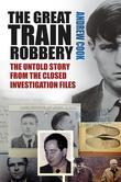 The Great Train Robbery: The Untold Story from the Closed Investigation Files