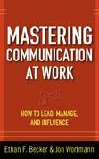 Mastering Communication at Work : How to Lead, Manage, and Influence: How to Lead, Manage, and Influence