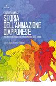 Storia dell'animazione giapponese. Autori, arte, industria, successo dal 1917 ad oggi