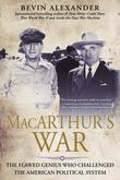 Macarthur's War: The Flawed Genius Who Challenged The American Political System