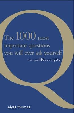The 1000 Most Important Questions You Will Ever Ask Yourself: That Make Life Work For You