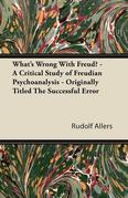 What's Wrong with Freud? - A Critical Study of Freudian Psychoanalysis - Originally Titled the Successful Error