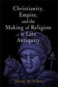 Christianity, Empire, and the Making of Religion in Late Antiquity