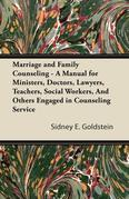 Marriage and Family Counseling - A Manual for Ministers, Doctors, Lawyers, Teachers, Social Workers, And Others Engaged in Counseling Service