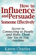 How to Influence and Persuade Someone Effectively: Secret to Connecting to People and Make Them Say Yes to You Anytime