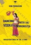 Dancing with the Vodka Terrorists: Misadventures in the 'Stans