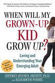When Will My Grown-Up Kid Grow Up?: Loving and Understanding Your Emerging Adult