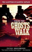 Where the Ghosts Walk: The Gazetteer of Haunted Britain