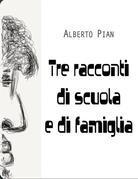 Alberto Pian - Tre racconti di scuola e di famiglia
