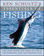 Ken Schultz's Essentials of Fishing: The Only Guide You Need to Catch Freshwater and Saltwater Fish