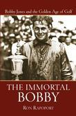 The Immortal Bobby: Bobby Jones and the Golden Age of Golf