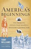America's Beginnings: The Dramatic Events That Shaped a Nation's Character
