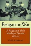 Reagan on War: A Reappraisal of the Weinberger Doctrine, 1980-1984
